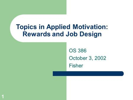1 Topics in Applied Motivation: Rewards and Job Design OS 386 October 3, 2002 Fisher.