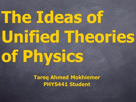 The Ideas of Unified Theories of Physics Tareq Ahmed Mokhiemer PHYS441 Student.
