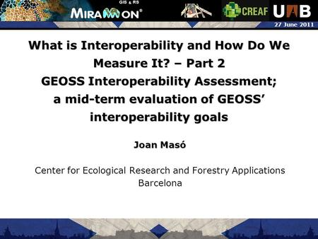 27 June 2011 What is Interoperability and How Do We Measure It? – Part 2 GEOSS Interoperability Assessment; a mid-term evaluation of GEOSS' interoperability.
