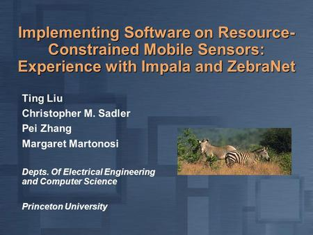 Implementing Software on Resource- Constrained Mobile Sensors: Experience with Impala and ZebraNet Ting Liu Christopher M. Sadler Pei Zhang Margaret Martonosi.
