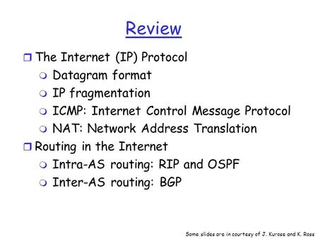 Review r The Internet (IP) Protocol m Datagram format m IP fragmentation m ICMP: Internet Control Message Protocol m NAT: Network Address Translation r.