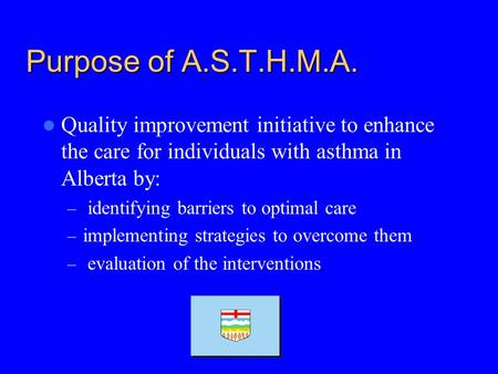 Purpose of A.S.T.H.M.A. Quality improvement initiative to enhance the care for individuals with asthma in Alberta by: – identifying barriers to optimal.