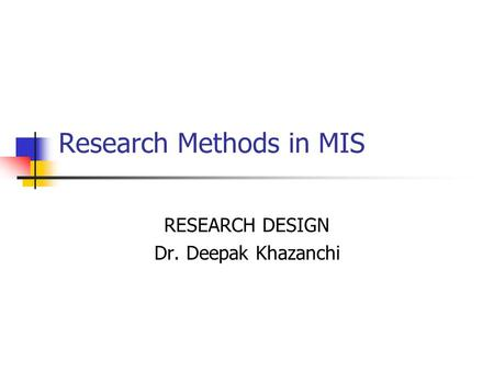 Research Methods in MIS RESEARCH DESIGN Dr. Deepak Khazanchi.