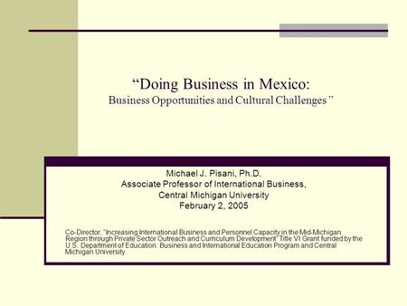 """Doing <strong>Business</strong> in Mexico: <strong>Business</strong> Opportunities and Cultural Challenges "" Michael J. Pisani, Ph.D. Associate Professor <strong>of</strong> International <strong>Business</strong>, Central."