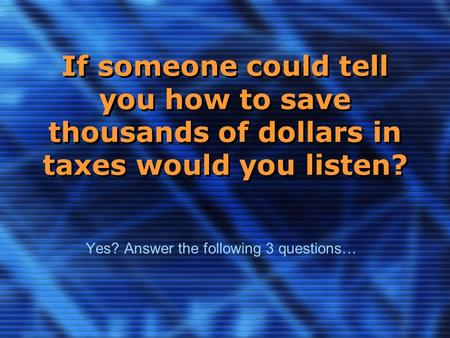 If someone could tell you how to save thousands of dollars in taxes would you listen? Yes? Answer the following 3 questions…