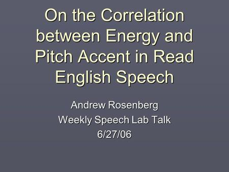 On the Correlation between Energy and Pitch Accent in Read English Speech Andrew Rosenberg Weekly Speech Lab Talk 6/27/06.