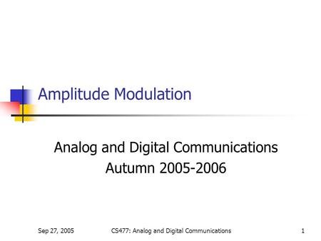 Sep 27, 2005CS477: Analog and Digital Communications1 Amplitude Modulation Analog and Digital Communications Autumn 2005-2006.