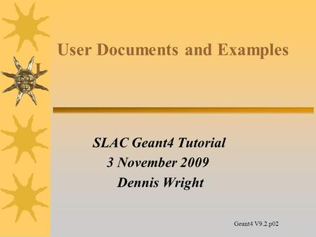 14 User Documents and Examples I SLAC Geant4 Tutorial 3 November 2009 Dennis Wright Geant4 V9.2.p02.