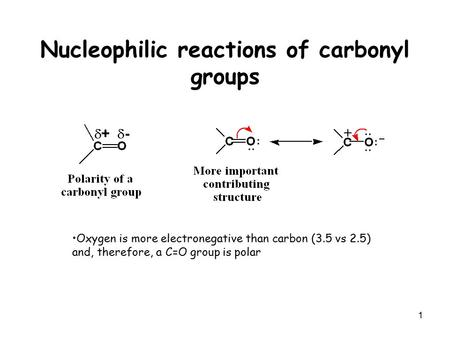 1 Nucleophilic reactions of carbonyl groups Oxygen is more electronegative than carbon (3.5 vs 2.5) and, therefore, a C=O group is polar.