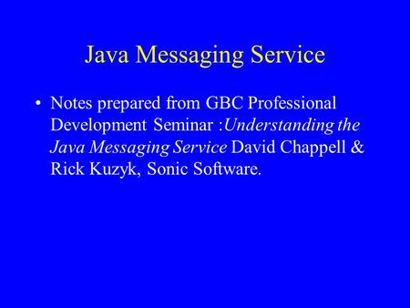 Java Messaging Service Notes prepared from GBC Professional Development Seminar :Understanding the Java Messaging Service David Chappell & Rick Kuzyk,