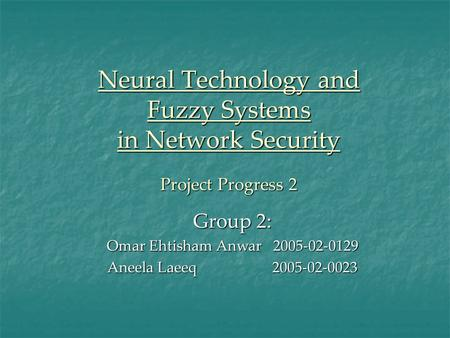 Neural Technology and Fuzzy Systems in Network Security Project Progress 2 Group 2: Omar Ehtisham Anwar 2005-02-0129 Aneela Laeeq 2005-02-0023.