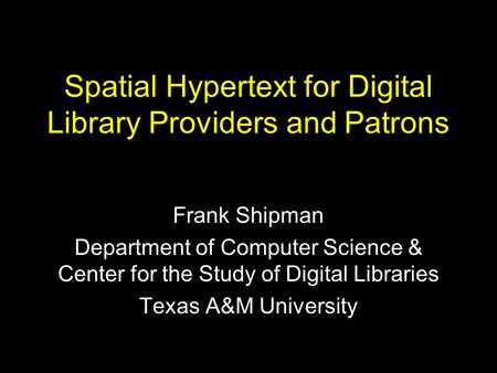 Spatial Hypertext for Digital Library Providers and Patrons Frank Shipman Department of Computer Science & Center for the Study of Digital Libraries Texas.