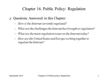 September 2001Chapter 16: Public policy: Regulation1 Chapter 16. Public Policy: Regulation  Questions Answered in this Chapter: –How is the Internet currently.