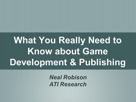 What You Really Need to Know about Game Development & Publishing Neal Robison ATI Research.
