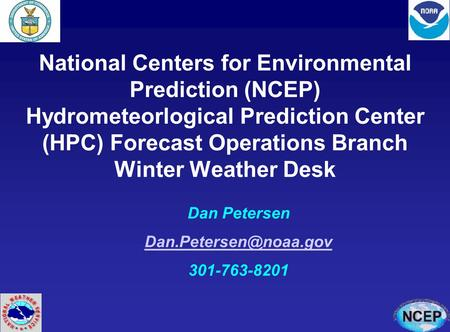 National Centers for Environmental Prediction (NCEP) Hydrometeorlogical Prediction Center (HPC) Forecast Operations Branch Winter Weather Desk Dan Petersen.