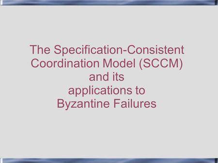 The Specification-Consistent Coordination Model (SCCM) and its applications to Byzantine Failures.