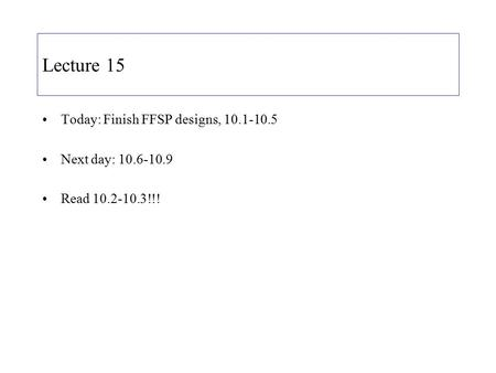 Lecture 15 Today: Finish FFSP designs, 10.1-10.5 Next day: 10.6-10.9 Read 10.2-10.3!!!