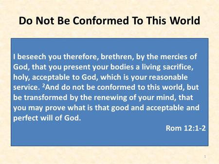 Do Not Be Conformed To This World 1 I beseech you therefore, brethren, by the mercies of God, that you present your bodies a living sacrifice, holy, acceptable.