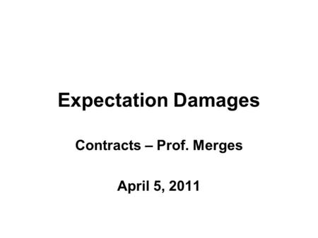 Expectation Damages Contracts – Prof. Merges April 5, 2011.