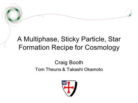 A Multiphase, Sticky Particle, Star Formation Recipe for Cosmology Craig Booth Tom Theuns & Takashi Okamoto.
