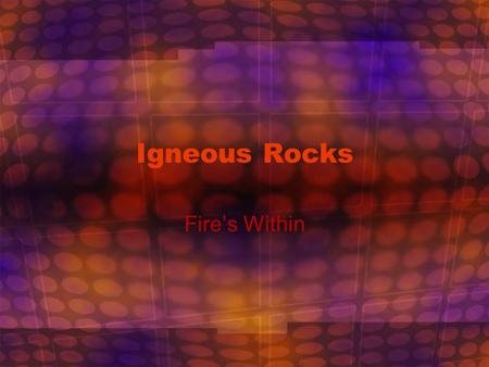 Igneous Rocks Fire's Within. Why Should We Study Rocks? It's like a good history book – it tells us Earth's long history.