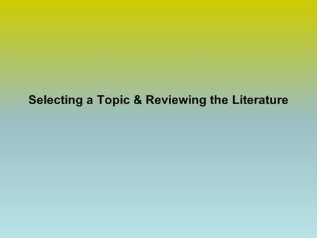 Selecting a Topic & Reviewing the Literature