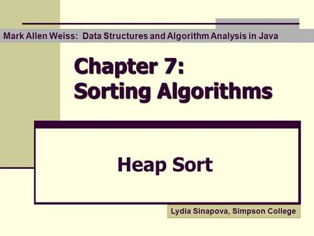 Chapter 7: Sorting Algorithms Heap Sort Mark Allen Weiss: Data Structures and Algorithm Analysis in Java Lydia Sinapova, Simpson College.