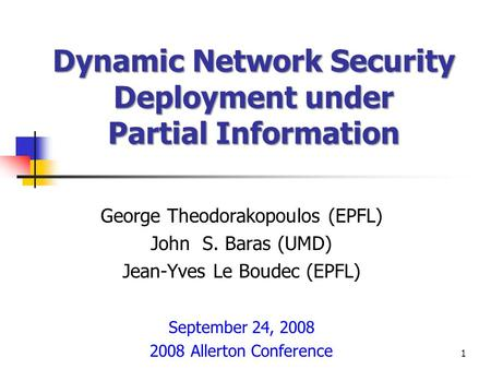 Dynamic Network Security Deployment under Partial Information George Theodorakopoulos (EPFL) John S. Baras (UMD) Jean-Yves Le Boudec (EPFL) September 24,