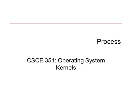 Process CSCE 351: Operating System Kernels. Major Requirements of an OS Interleave the execution of several processes to maximize processor utilization.