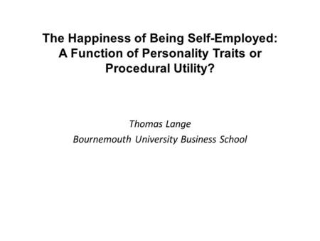 The Happiness of Being Self-Employed: A Function of Personality Traits or Procedural Utility? Thomas Lange Bournemouth University Business School.