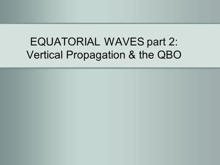 EQUATORIAL WAVES part 2: Vertical Propagation & the QBO.
