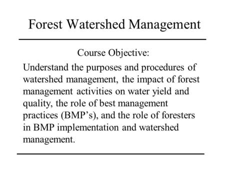Forest Watershed Management Course Objective: Understand the purposes and procedures of watershed management, the impact of forest management activities.