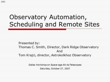 Observatory Automation, Scheduling and Remote Sites Presented by: Thomas C. Smith, Director, Dark Ridge Observatory And Tom Krajci, director, Astrokolkhoz.