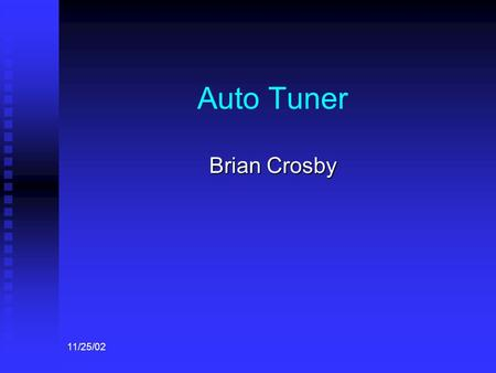 11/25/02 Auto Tuner Brian Crosby. 11/25/02 Background Manual tuning a string instrument to reference tones take skill and is often a time consuming and.
