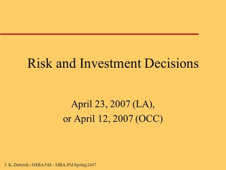 J. K. Dietrich - GSBA 548 – MBA.PM Spring 2007 Risk and Investment Decisions April 23, 2007 (LA), or April 12, 2007 (OCC)