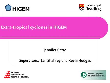 Jennifer Catto Supervisors: Len Shaffrey and Kevin Hodges Extra-tropical cyclones in HiGEM.