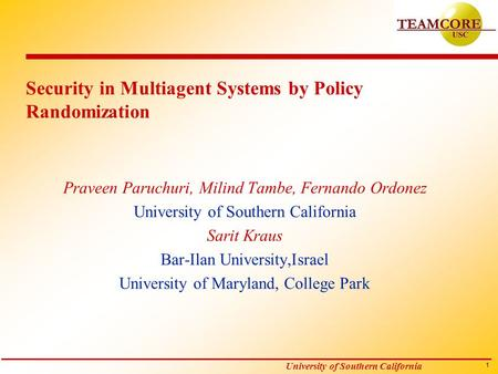 1 University of Southern California Security in Multiagent Systems by Policy Randomization Praveen Paruchuri, Milind Tambe, Fernando Ordonez University.