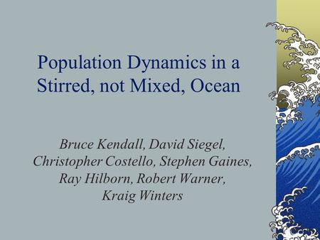 Population Dynamics in a Stirred, not Mixed, Ocean Bruce Kendall, David Siegel, Christopher Costello, Stephen Gaines, Ray Hilborn, Robert Warner, Kraig.