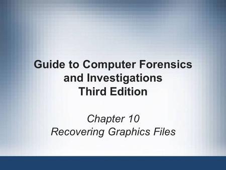 Chapter 10 Recovering Graphics Files Guide to Computer Forensics and Investigations Third Edition.