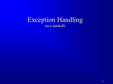 1 Exception Handling (in a nutshell). 2 Motivations When a program runs into a runtime error, the program terminates abnormally. How can you handle the.
