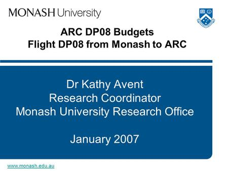 Www.monash.edu.au ARC DP08 Budgets Flight DP08 from Monash to ARC Dr Kathy Avent Research Coordinator Monash University Research Office January 2007.
