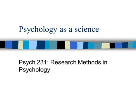 Psychology as a science Psych 231: Research Methods in Psychology.