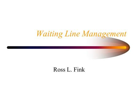 Waiting Line Management Ross L. Fink. Example of Waiting Lines All organizations, both manufacturing and service, have some type of waiting line.