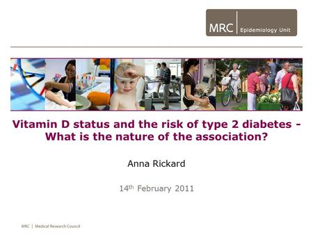 Vitamin D status and the risk of type 2 diabetes - What is the nature of the association? Anna Rickard 14 th February 2011.