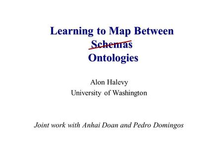 Alon Halevy University of Washington Joint work with Anhai Doan and Pedro Domingos Learning to Map Between Schemas Ontologies.