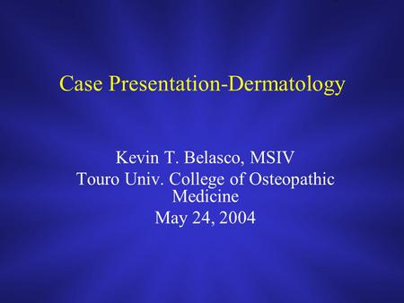 Case Presentation-Dermatology Kevin T. Belasco, MSIV Touro Univ. College of Osteopathic Medicine May 24, 2004.