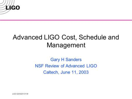 LIGO-G030251-01-M Advanced LIGO Cost, Schedule and Management Gary H Sanders NSF Review of Advanced LIGO Caltech, June 11, 2003.