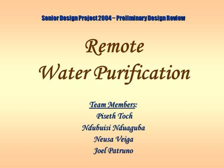 Remote Water Purification Team Members: Piseth Toch Piseth Toch Ndubuisi Nduaguba Neusa Veiga Joel Patruno Senior Design Project 2004 ~ Preliminary Design.