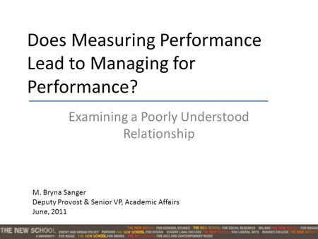 Does Measuring Performance Lead to Managing for Performance? Examining a Poorly Understood Relationship M. Bryna Sanger Deputy Provost & Senior VP, Academic.