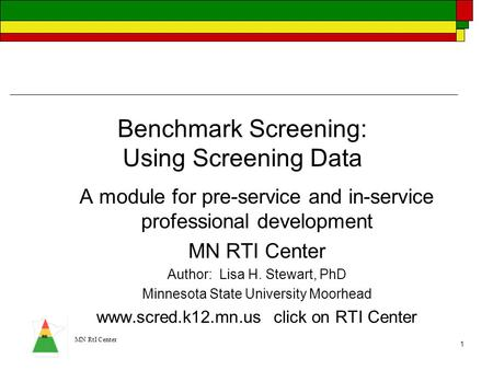MN RtI Center 1 Benchmark Screening: Using Screening Data A module for pre-service and in-service professional development MN RTI Center Author: Lisa H.